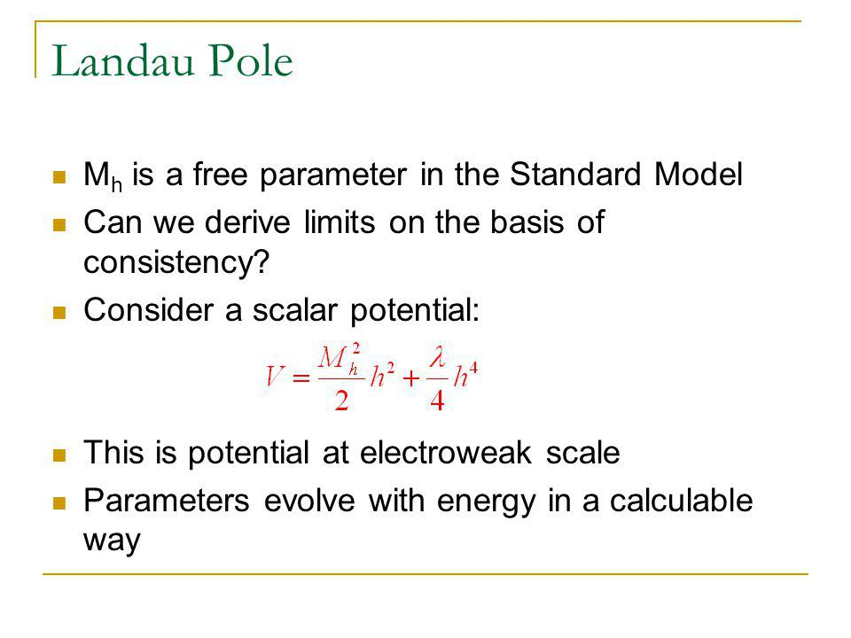 Landau Pole M h is a free parameter in the Standard Model Can we derive limits on the basis of consistency.