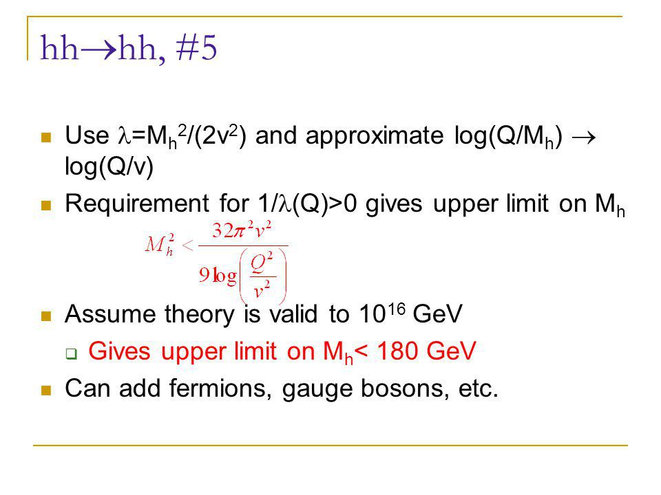 hh  hh, #5 Use =M h 2 /(2v 2 ) and approximate log(Q/M h )  log(Q/v) Requirement for 1/ (Q)>0 gives upper limit on M h Assume theory is valid to 10 16 GeV  Gives upper limit on M h < 180 GeV Can add fermions, gauge bosons, etc.