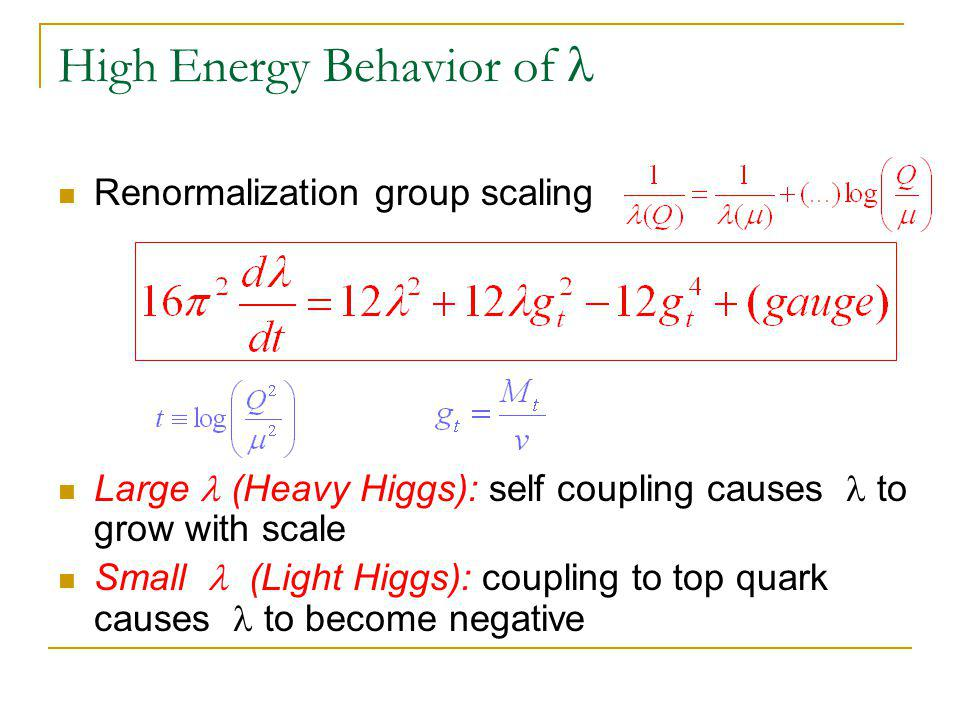 High Energy Behavior of Renormalization group scaling Large (Heavy Higgs): self coupling causes to grow with scale Small (Light Higgs): coupling to top quark causes to become negative