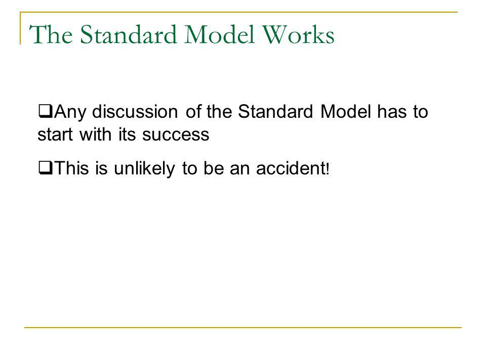 The Standard Model Works  Any discussion of the Standard Model has to start with its success  This is unlikely to be an accident !