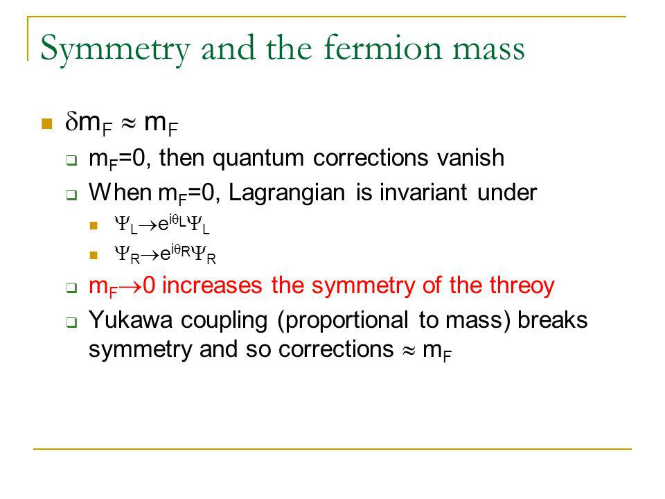 Symmetry and the fermion mass  m F  m F  m F =0, then quantum corrections vanish  When m F =0, Lagrangian is invariant under  L  e i  L  L  R  e i  R  R  m F  0 increases the symmetry of the threoy  Yukawa coupling (proportional to mass) breaks symmetry and so corrections  m F