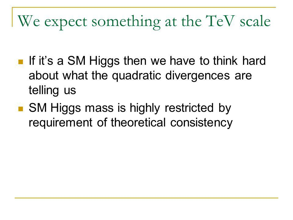 We expect something at the TeV scale If it's a SM Higgs then we have to think hard about what the quadratic divergences are telling us SM Higgs mass is highly restricted by requirement of theoretical consistency