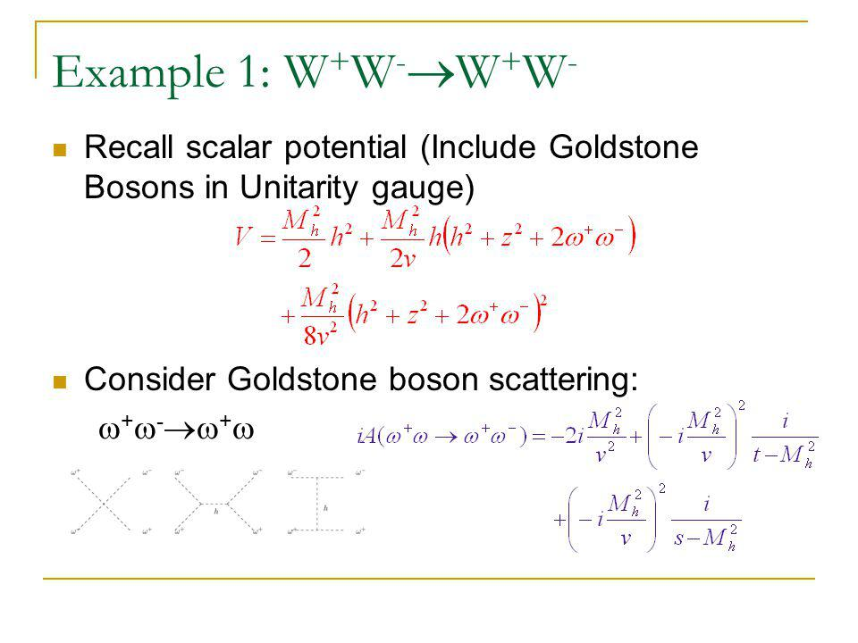 Example 1: W + W -  W + W - Recall scalar potential (Include Goldstone Bosons in Unitarity gauge) Consider Goldstone boson scattering:  +  -  + 