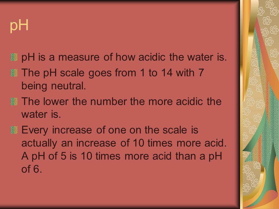 pH pH is a measure of how acidic the water is. The pH scale goes from 1 to 14 with 7 being neutral.