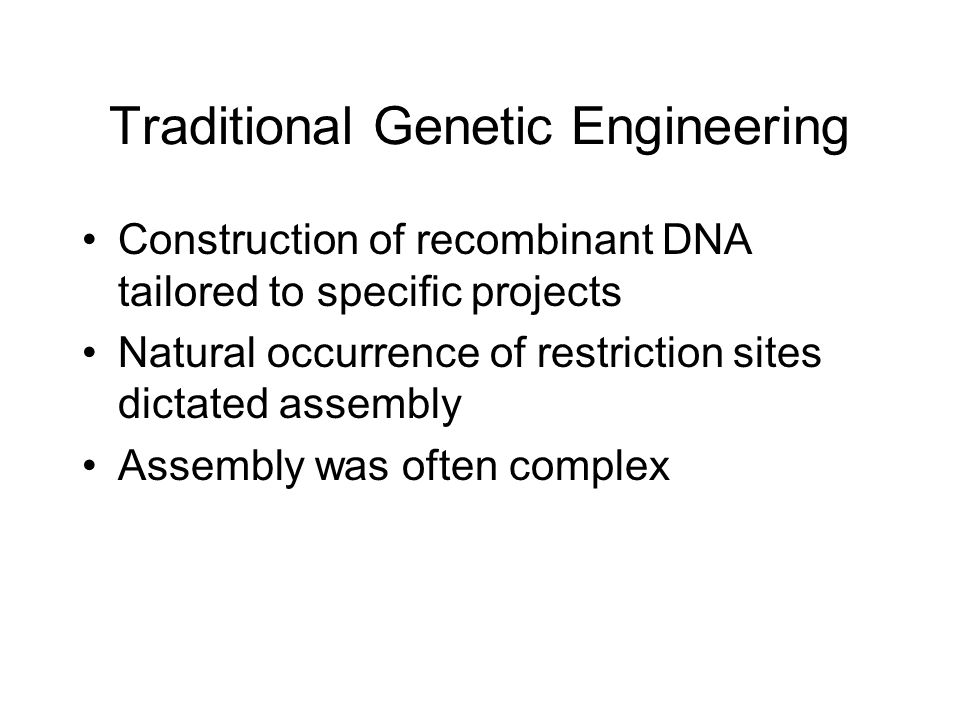 Traditional Genetic Engineering Construction of recombinant DNA tailored to specific projects Natural occurrence of restriction sites dictated assembly Assembly was often complex