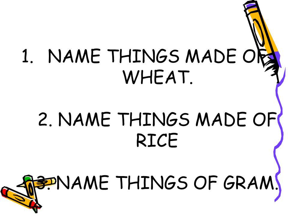 1.NAME THINGS MADE OF WHEAT. 2. NAME THINGS MADE OF RICE 3. NAME THINGS OF GRAM.