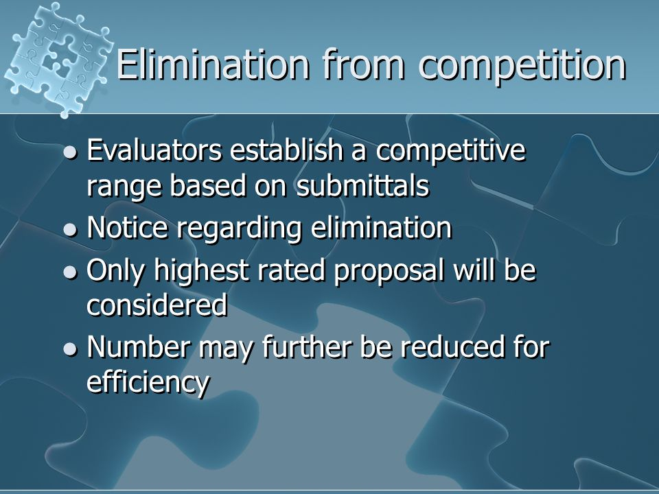 Elimination from competition Evaluators establish a competitive range based on submittals Notice regarding elimination Only highest rated proposal will be considered Number may further be reduced for efficiency Evaluators establish a competitive range based on submittals Notice regarding elimination Only highest rated proposal will be considered Number may further be reduced for efficiency