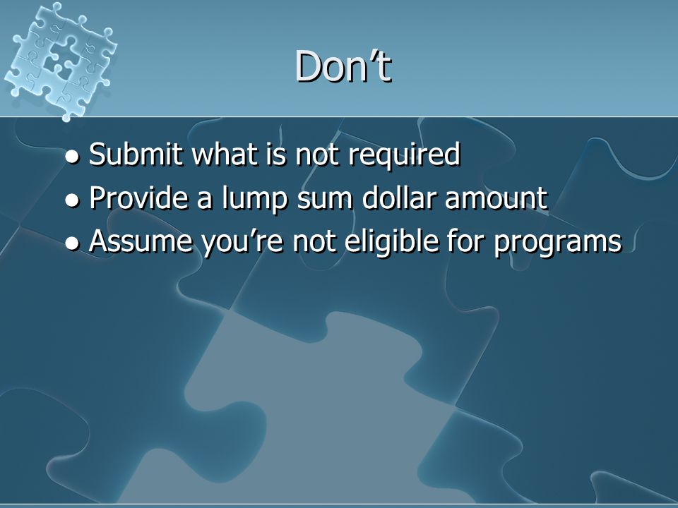 Don't Submit what is not required Provide a lump sum dollar amount Assume you're not eligible for programs Submit what is not required Provide a lump