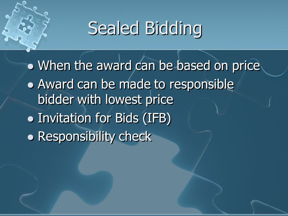 Sealed Bidding When the award can be based on price Award can be made to responsible bidder with lowest price Invitation for Bids (IFB) Responsibility