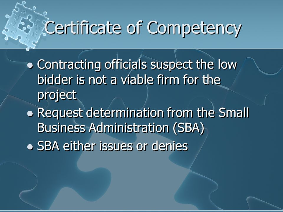 Certificate of Competency Contracting officials suspect the low bidder is not a viable firm for the project Request determination from the Small Business Administration (SBA) SBA either issues or denies Contracting officials suspect the low bidder is not a viable firm for the project Request determination from the Small Business Administration (SBA) SBA either issues or denies