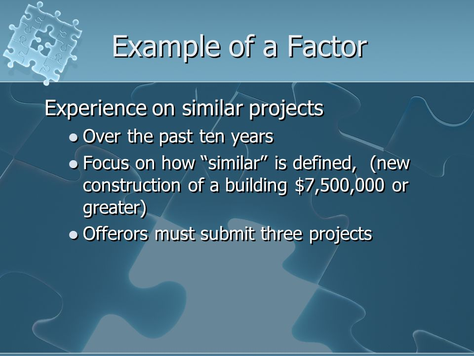 Example of a Factor Experience on similar projects Over the past ten years Focus on how similar is defined, (new construction of a building $7,500,000 or greater) Offerors must submit three projects Experience on similar projects Over the past ten years Focus on how similar is defined, (new construction of a building $7,500,000 or greater) Offerors must submit three projects