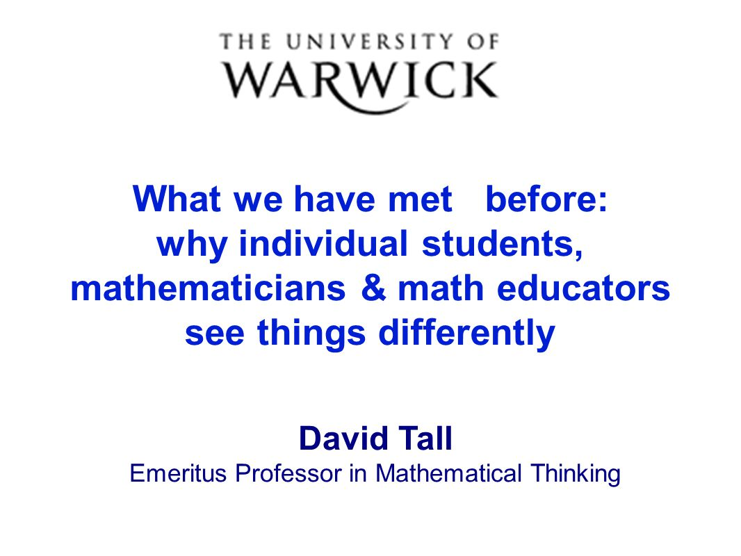 What we have met before: why individual students, mathematicians & math educators see things differently David Tall Emeritus Professor in Mathematical Thinking