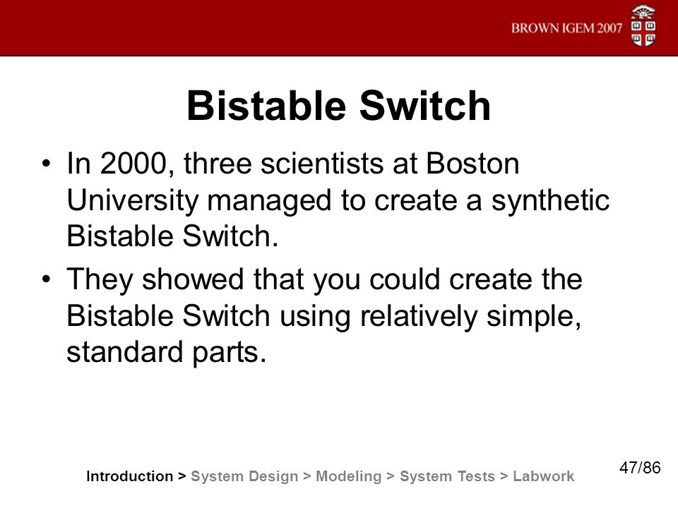 Bistable Switch In 2000, three scientists at Boston University managed to create a synthetic Bistable Switch. They showed that you could create the Bi