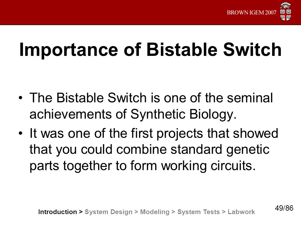 Importance of Bistable Switch The Bistable Switch is one of the seminal achievements of Synthetic Biology. It was one of the first projects that showe
