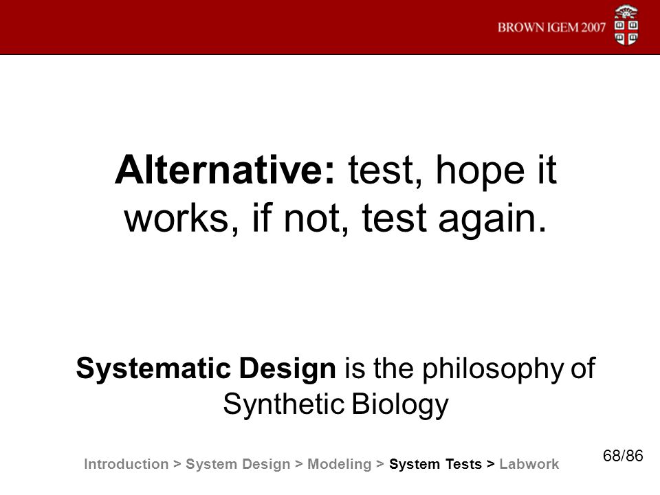 Alternative: test, hope it works, if not, test again. Systematic Design is the philosophy of Synthetic Biology Introduction > System Design > Modeling