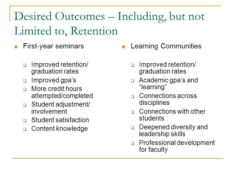 Desired Outcomes – Including, but not Limited to, Retention First-year seminars  Improved retention/ graduation rates  Improved gpa's  More credit hours attempted/completed  Student adjustment/ involvement  Student satisfaction  Content knowledge Learning Communities  Improved retention/ graduation rates  Academic gpa's and learning  Connections across disciplines  Connections with other students  Deepened diversity and leadership skills  Professional development for faculty