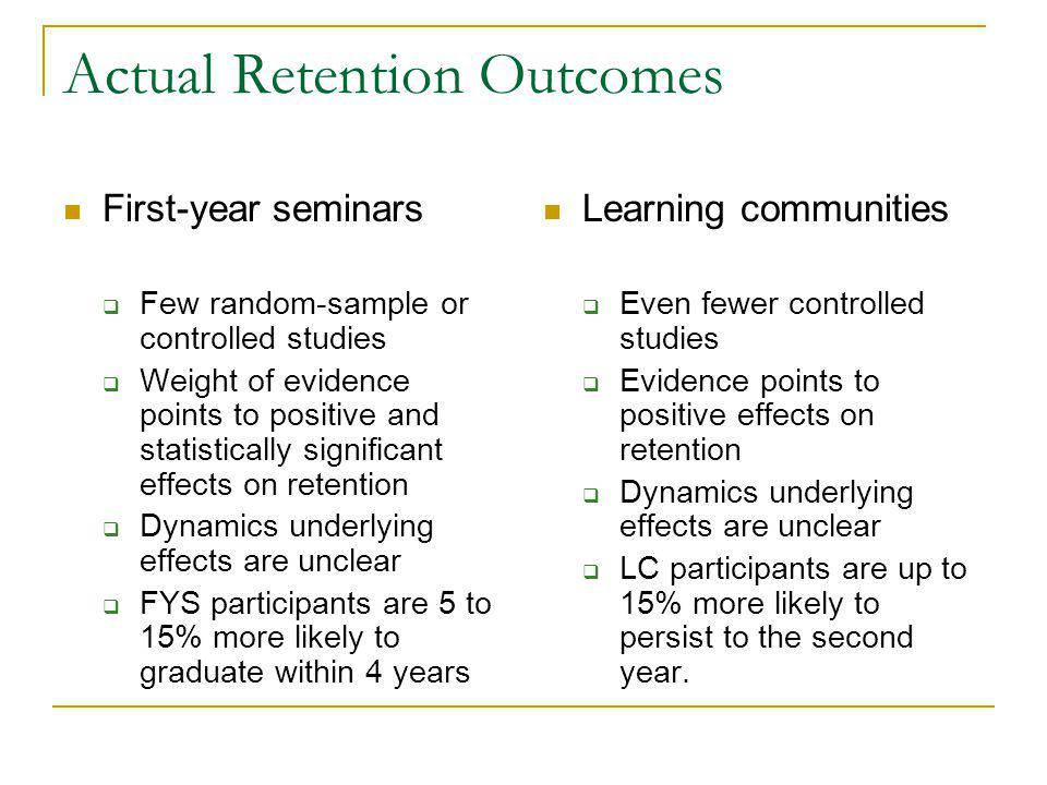Actual Retention Outcomes First-year seminars  Few random-sample or controlled studies  Weight of evidence points to positive and statistically significant effects on retention  Dynamics underlying effects are unclear  FYS participants are 5 to 15% more likely to graduate within 4 years Learning communities  Even fewer controlled studies  Evidence points to positive effects on retention  Dynamics underlying effects are unclear  LC participants are up to 15% more likely to persist to the second year.