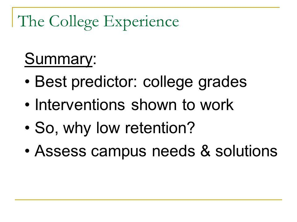 The College Experience Summary: Best predictor: college grades Interventions shown to work So, why low retention.