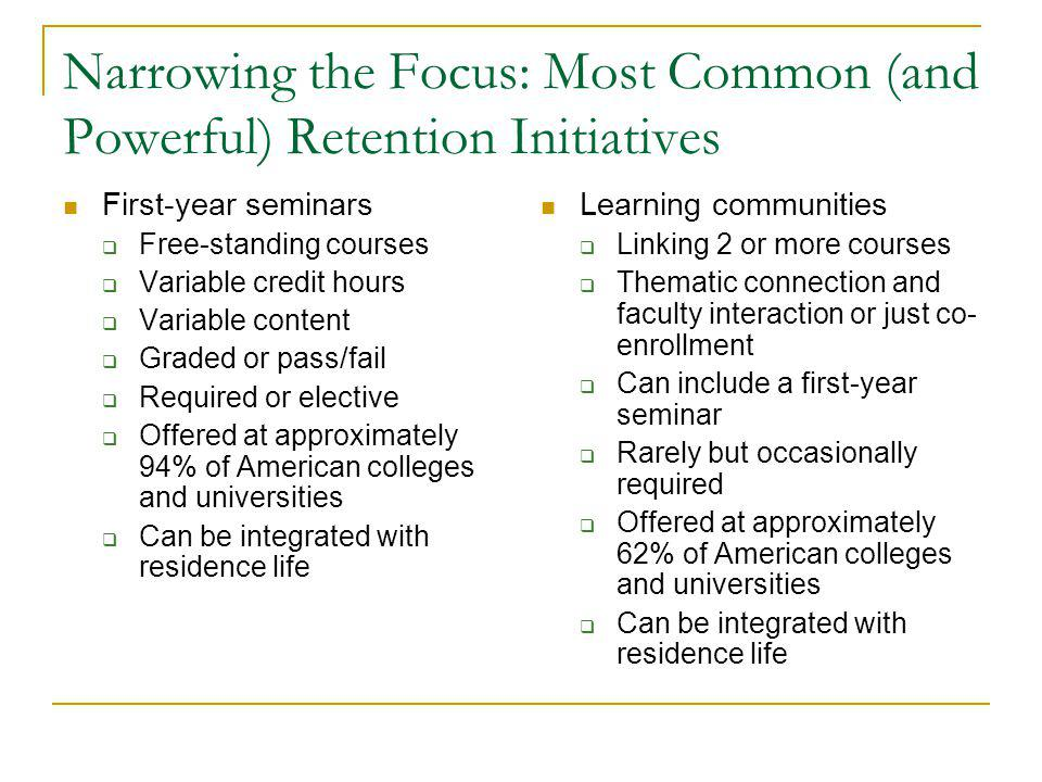 Narrowing the Focus: Most Common (and Powerful) Retention Initiatives First-year seminars  Free-standing courses  Variable credit hours  Variable content  Graded or pass/fail  Required or elective  Offered at approximately 94% of American colleges and universities  Can be integrated with residence life Learning communities  Linking 2 or more courses  Thematic connection and faculty interaction or just co- enrollment  Can include a first-year seminar  Rarely but occasionally required  Offered at approximately 62% of American colleges and universities  Can be integrated with residence life