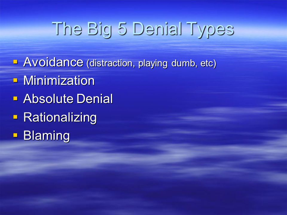 The Big 5 Denial Types  Avoidance (distraction, playing dumb, etc)  Minimization  Absolute Denial  Rationalizing  Blaming