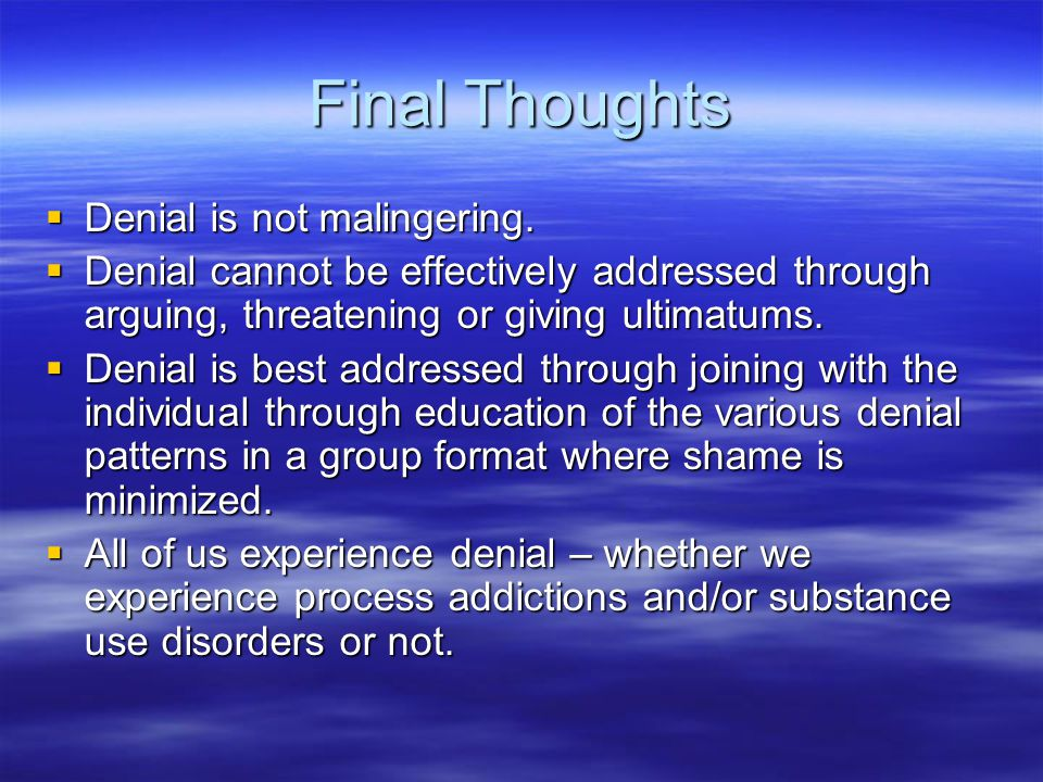 Final Thoughts  Denial is not malingering.