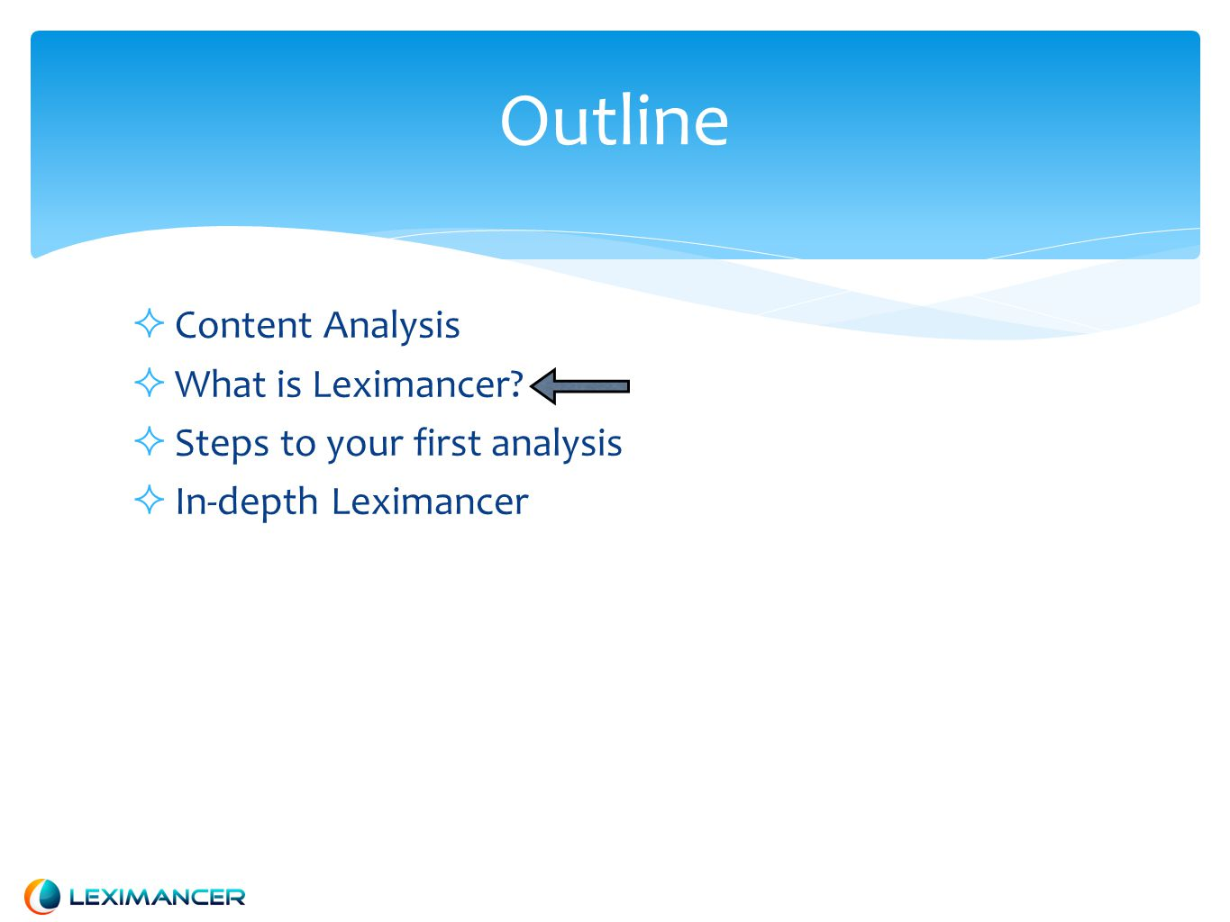  Content Analysis  What is Leximancer?  Steps to your first analysis  In-depth Leximancer Outline
