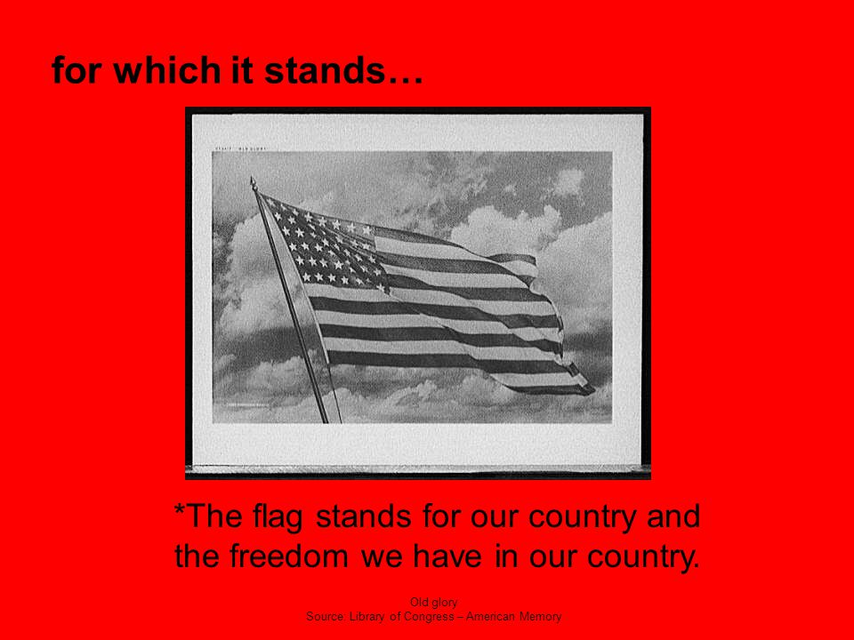 for which it stands… *The flag stands for our country and the freedom we have in our country. Old glory Source: Library of Congress – American Memory
