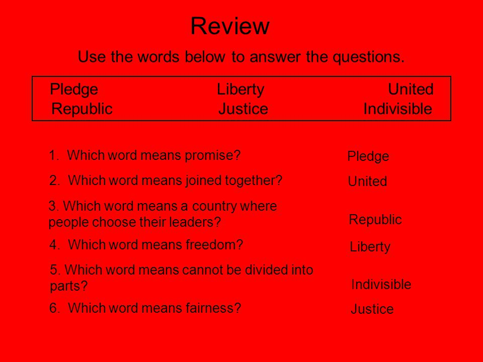 Review Use the words below to answer the questions. Pledge Liberty United Republic Justice Indivisible 1. Which word means promise? 2. Which word mean