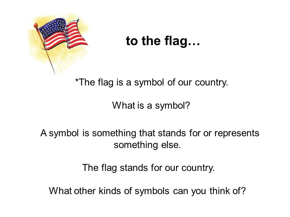 to the flag… A symbol is something that stands for or represents something else. The flag stands for our country. What other kinds of symbols can you