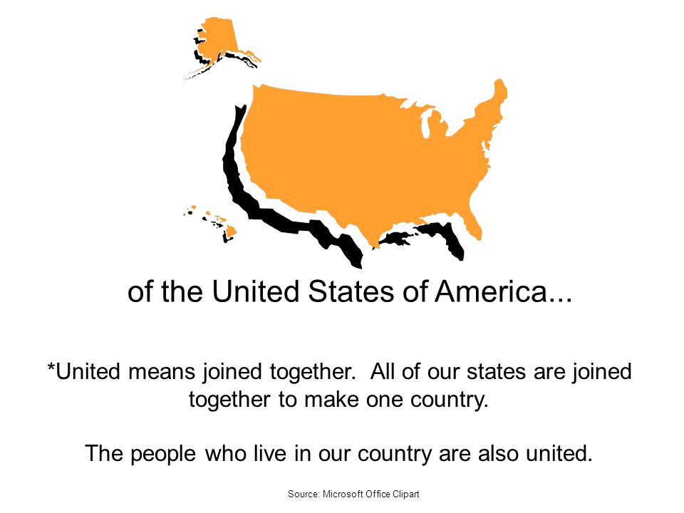 of the United States of America... *United means joined together. All of our states are joined together to make one country. The people who live in ou