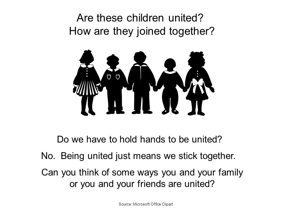 Are these children united? How are they joined together? Do we have to hold hands to be united? No. Being united just means we stick together. Can you