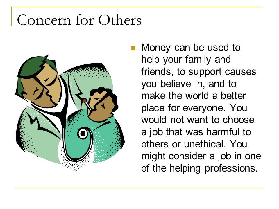 Concern for Others Money can be used to help your family and friends, to support causes you believe in, and to make the world a better place for everyone.