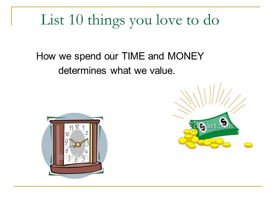 List 10 things you love to do How we spend our TIME and MONEY determines what we value.