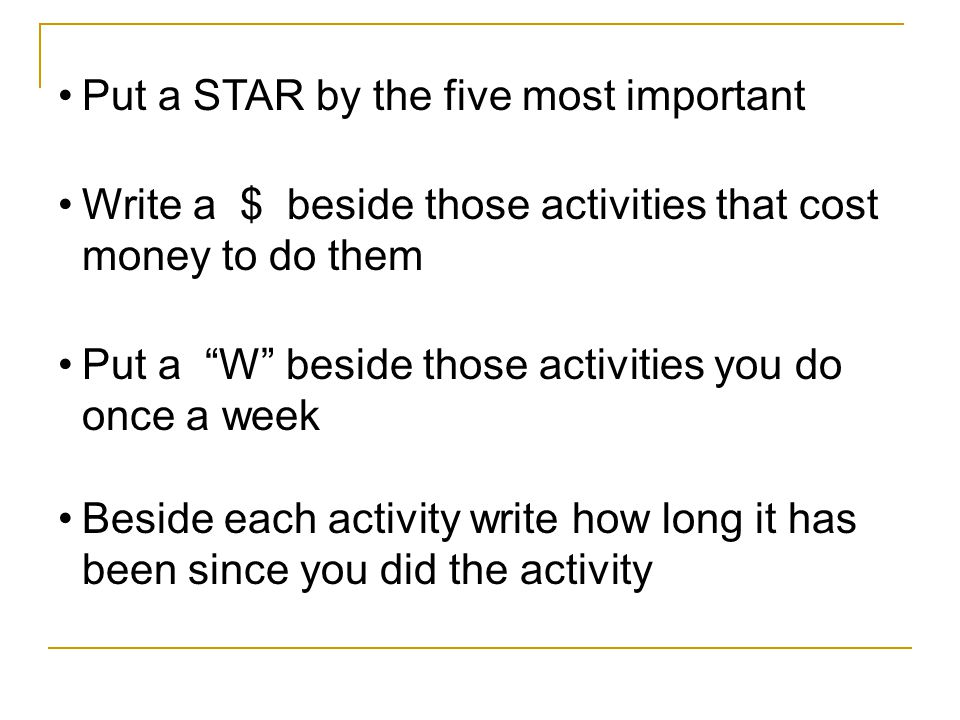 Put a STAR by the five most important Write a $ beside those activities that cost money to do them Put a W beside those activities you do once a week Beside each activity write how long it has been since you did the activity