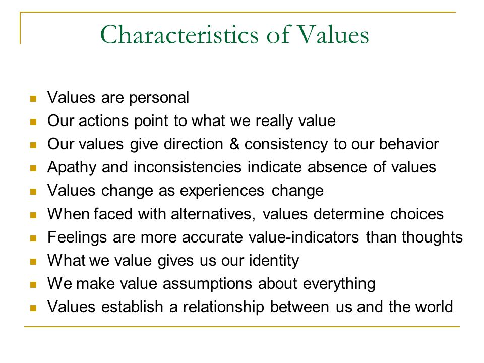 Characteristics of Values Values are personal Our actions point to what we really value Our values give direction & consistency to our behavior Apathy and inconsistencies indicate absence of values Values change as experiences change When faced with alternatives, values determine choices Feelings are more accurate value-indicators than thoughts What we value gives us our identity We make value assumptions about everything Values establish a relationship between us and the world