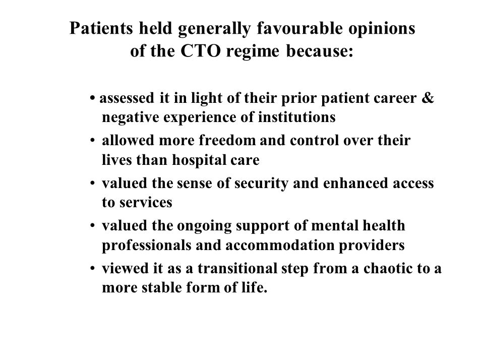 Patients held generally favourable opinions of the CTO regime because: assessed it in light of their prior patient career & negative experience of institutions allowed more freedom and control over their lives than hospital care valued the sense of security and enhanced access to services valued the ongoing support of mental health professionals and accommodation providers viewed it as a transitional step from a chaotic to a more stable form of life.