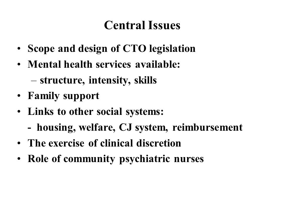 Central Issues Scope and design of CTO legislation Mental health services available: –structure, intensity, skills Family support Links to other social systems: - housing, welfare, CJ system, reimbursement The exercise of clinical discretion Role of community psychiatric nurses