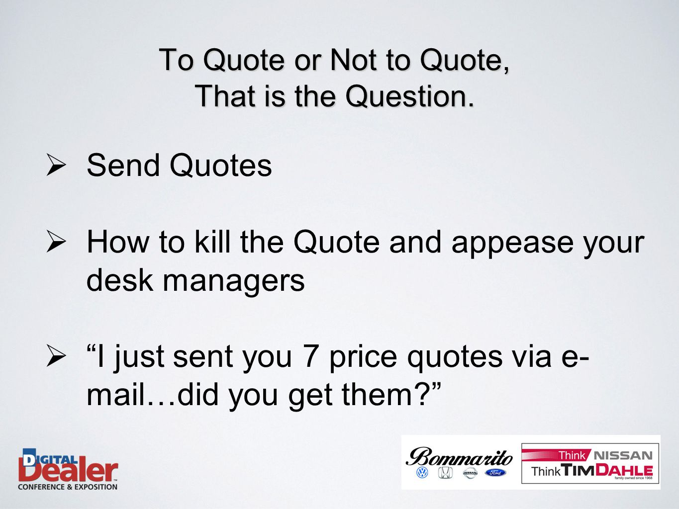  Send Quotes  How to kill the Quote and appease your desk managers  I just sent you 7 price quotes via e- mail…did you get them To Quote or Not to Quote, That is the Question.