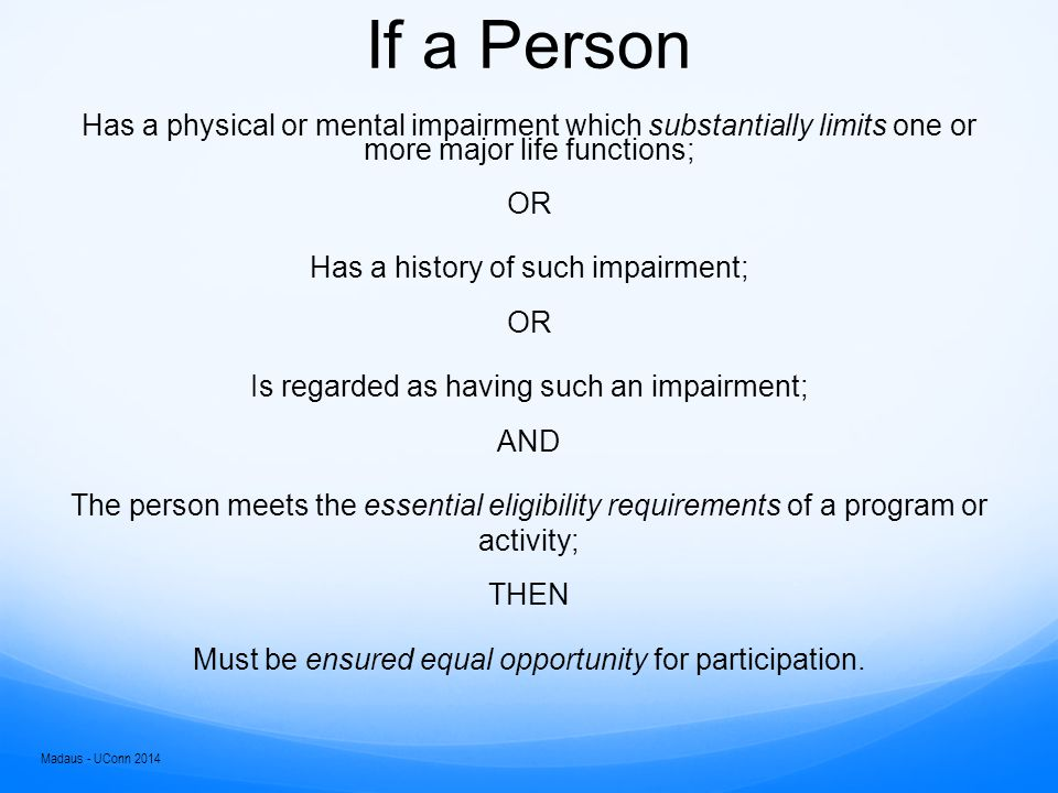 If a Person Has a physical or mental impairment which substantially limits one or more major life functions; OR Has a history of such impairment; OR Is regarded as having such an impairment; AND The person meets the essential eligibility requirements of a program or activity; THEN Must be ensured equal opportunity for participation.