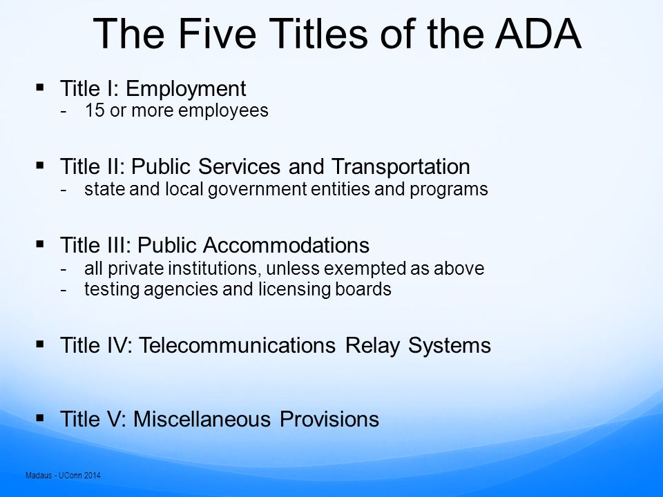 The Five Titles of the ADA  Title I: Employment ­ 15 or more employees  Title II: Public Services and Transportation ­ state and local government entities and programs  Title III: Public Accommodations ­ all private institutions, unless exempted as above ­ testing agencies and licensing boards  Title IV: Telecommunications Relay Systems  Title V: Miscellaneous Provisions Madaus - UConn 2014