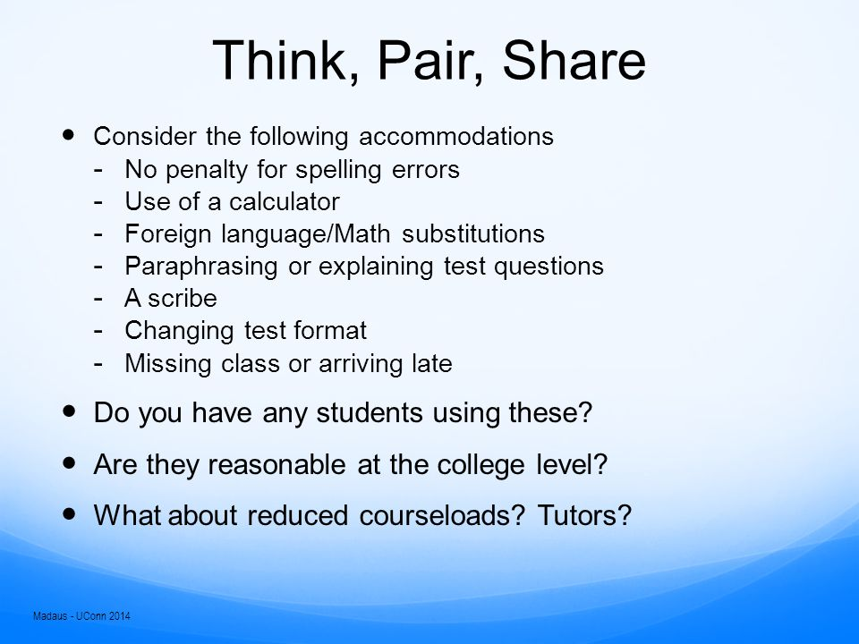 Think, Pair, Share Consider the following accommodations ­ No penalty for spelling errors ­ Use of a calculator ­ Foreign language/Math substitutions ­ Paraphrasing or explaining test questions ­ A scribe ­ Changing test format ­ Missing class or arriving late Do you have any students using these.