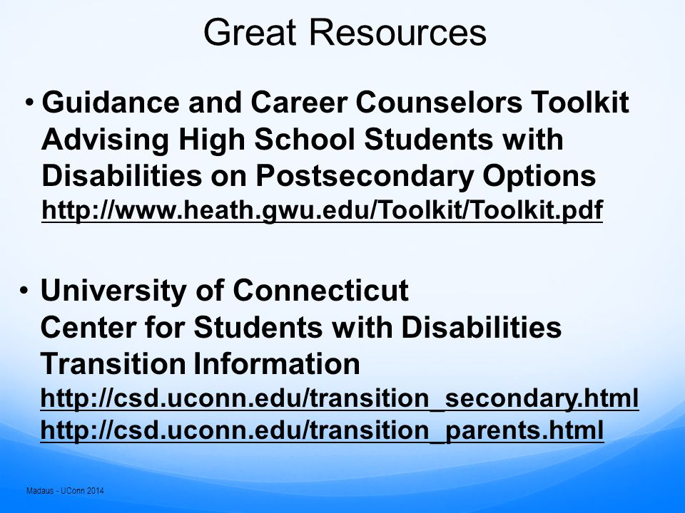 Great Resources Guidance and Career Counselors Toolkit Advising High School Students with Disabilities on Postsecondary Options http://www.heath.gwu.edu/Toolkit/Toolkit.pdf http://www.heath.gwu.edu/Toolkit/Toolkit.pdf University of Connecticut Center for Students with Disabilities Transition Information http://csd.uconn.edu/transition_secondary.html http://csd.uconn.edu/transition_parents.html http://csd.uconn.edu/transition_secondary.html http://csd.uconn.edu/transition_parents.html Madaus - UConn 2014