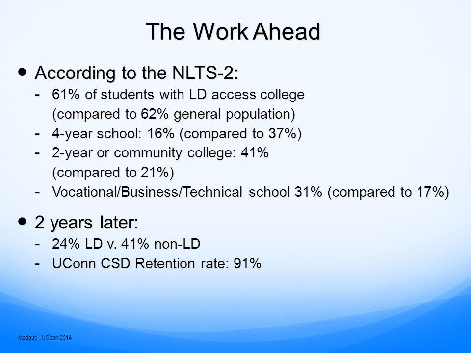 The Work Ahead According to the NLTS-2: According to the NLTS-2: ­ 61% of students with LD access college (compared to 62% general population) (compared to 62% general population) ­ 4-year school: 16% (compared to 37%) ­ 2-year or community college: 41% (compared to 21%) ­ Vocational/Business/Technical school 31% (compared to 17%) 2 years later: 2 years later: ­ 24% LD v.