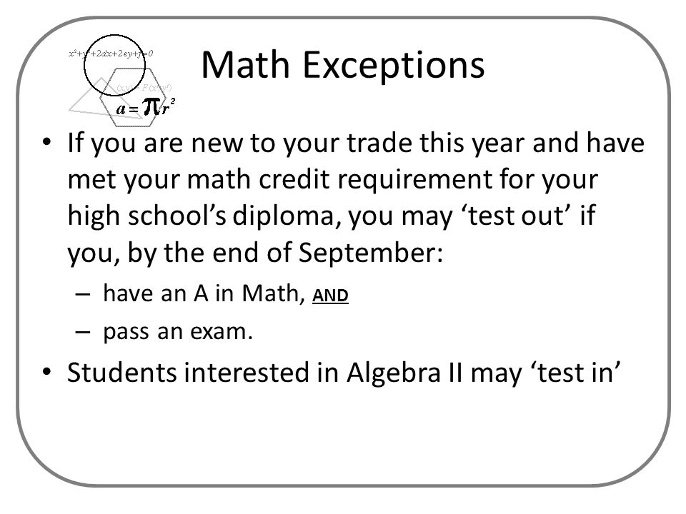 Math Exceptions If you are new to your trade this year and have met your math credit requirement for your high school's diploma, you may 'test out' if you, by the end of September: – have an A in Math, AND – pass an exam.