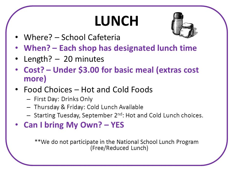 LUNCH Where. – School Cafeteria When. – Each shop has designated lunch time Length.
