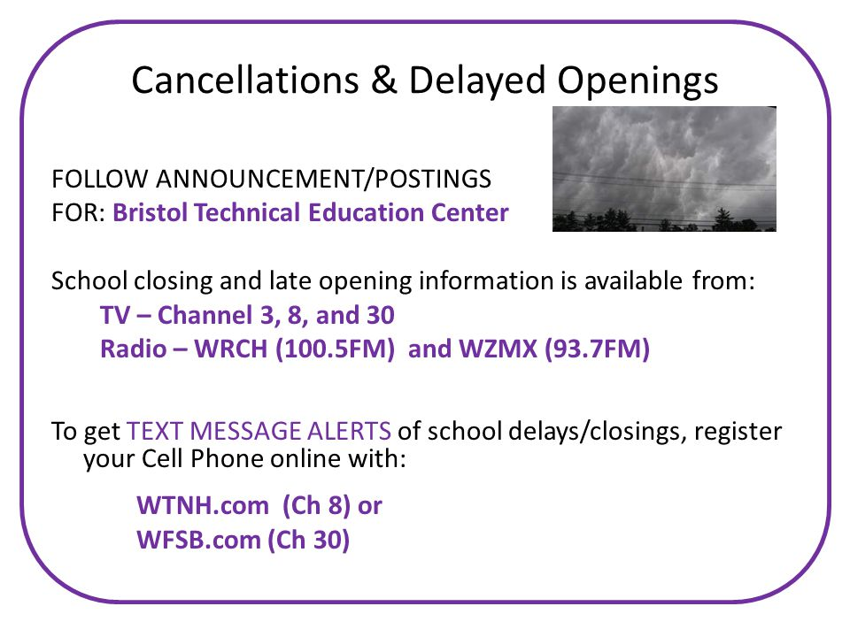FOLLOW ANNOUNCEMENT/POSTINGS FOR: Bristol Technical Education Center School closing and late opening information is available from: TV – Channel 3, 8, and 30 Radio – WRCH (100.5FM) and WZMX (93.7FM) To get TEXT MESSAGE ALERTS of school delays/closings, register your Cell Phone online with: WTNH.com (Ch 8) or WFSB.com (Ch 30) Cancellations & Delayed Openings