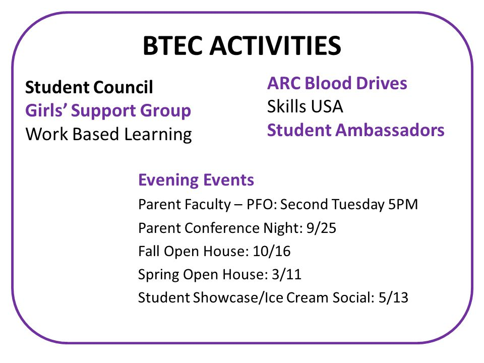 BTEC ACTIVITIES ARC Blood Drives Skills USA Student Ambassadors Evening Events Parent Faculty – PFO: Second Tuesday 5PM Parent Conference Night: 9/25 Fall Open House: 10/16 Spring Open House: 3/11 Student Showcase/Ice Cream Social: 5/13 Student Council Girls' Support Group Work Based Learning