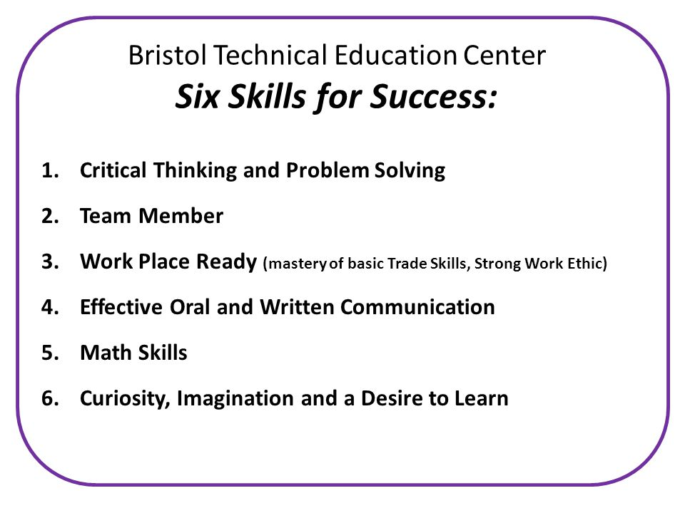 Bristol Technical Education Center Six Skills for Success: 1.Critical Thinking and Problem Solving 2.Team Member 3.Work Place Ready (mastery of basic Trade Skills, Strong Work Ethic) 4.Effective Oral and Written Communication 5.Math Skills 6.Curiosity, Imagination and a Desire to Learn