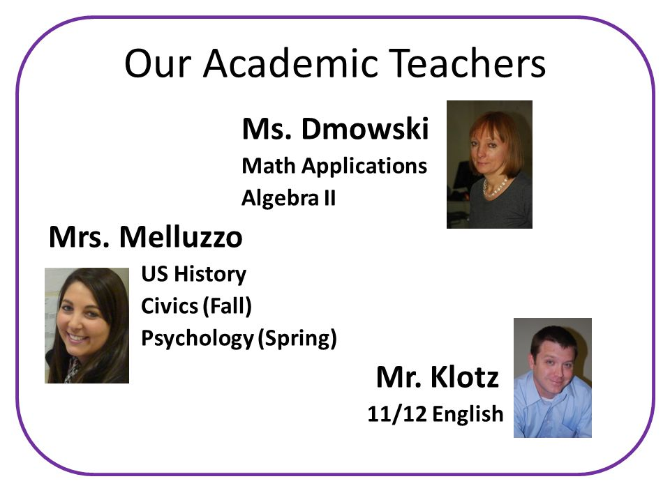 Our Academic Teachers Ms. Dmowski Math Applications Algebra II Mrs.