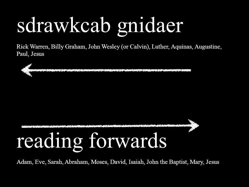 sdrawkcab gnidaer Rick Warren, Billy Graham, John Wesley (or Calvin), Luther, Aquinas, Augustine, Paul, Jesus reading forwards Adam, Eve, Sarah, Abrah
